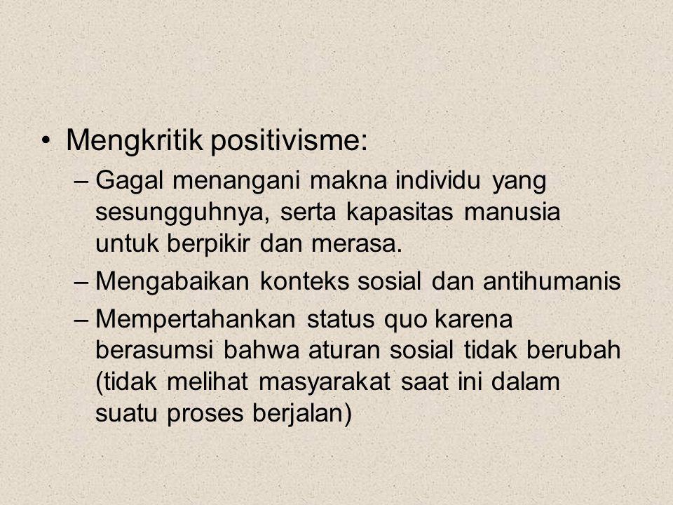 Mengkritik positivisme: –Gagal menangani makna individu yang sesungguhnya, serta kapasitas manusia untuk berpikir dan merasa.