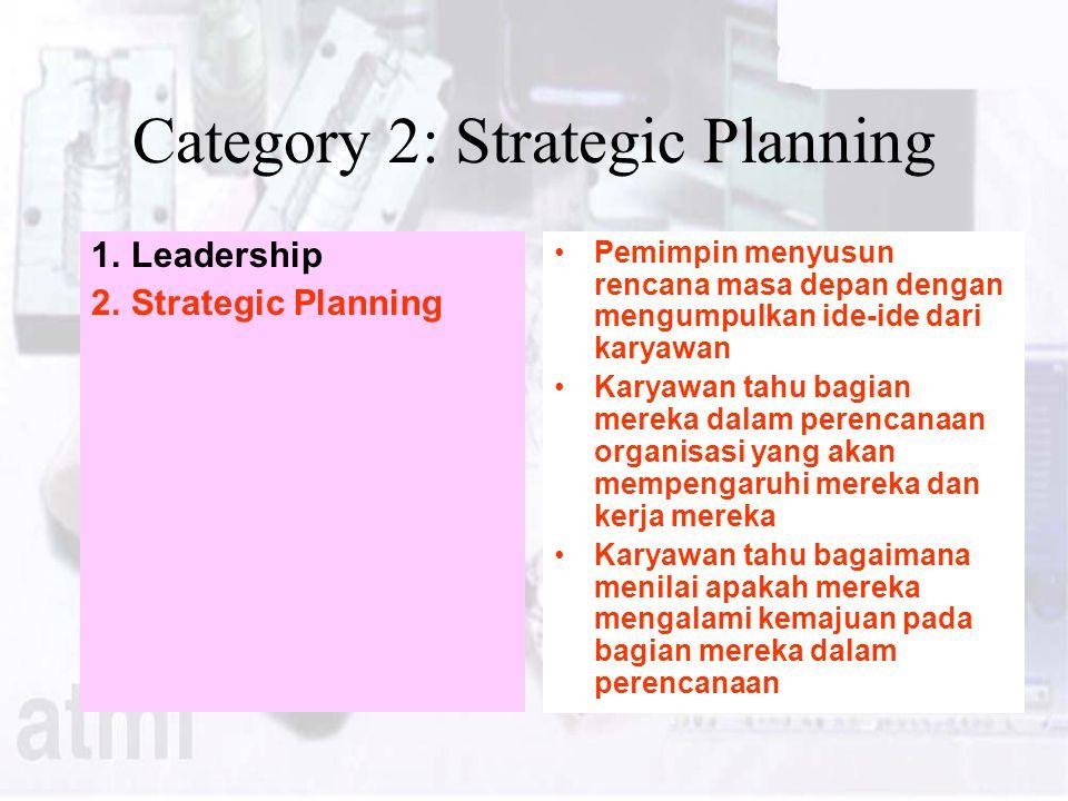 Category 2: Strategic Planning 1.Leadership 2.Strategic Planning Pemimpin menyusun rencana masa depan dengan mengumpulkan ide-ide dari karyawan Karyawan tahu bagian mereka dalam perencanaan organisasi yang akan mempengaruhi mereka dan kerja mereka Karyawan tahu bagaimana menilai apakah mereka mengalami kemajuan pada bagian mereka dalam perencanaan