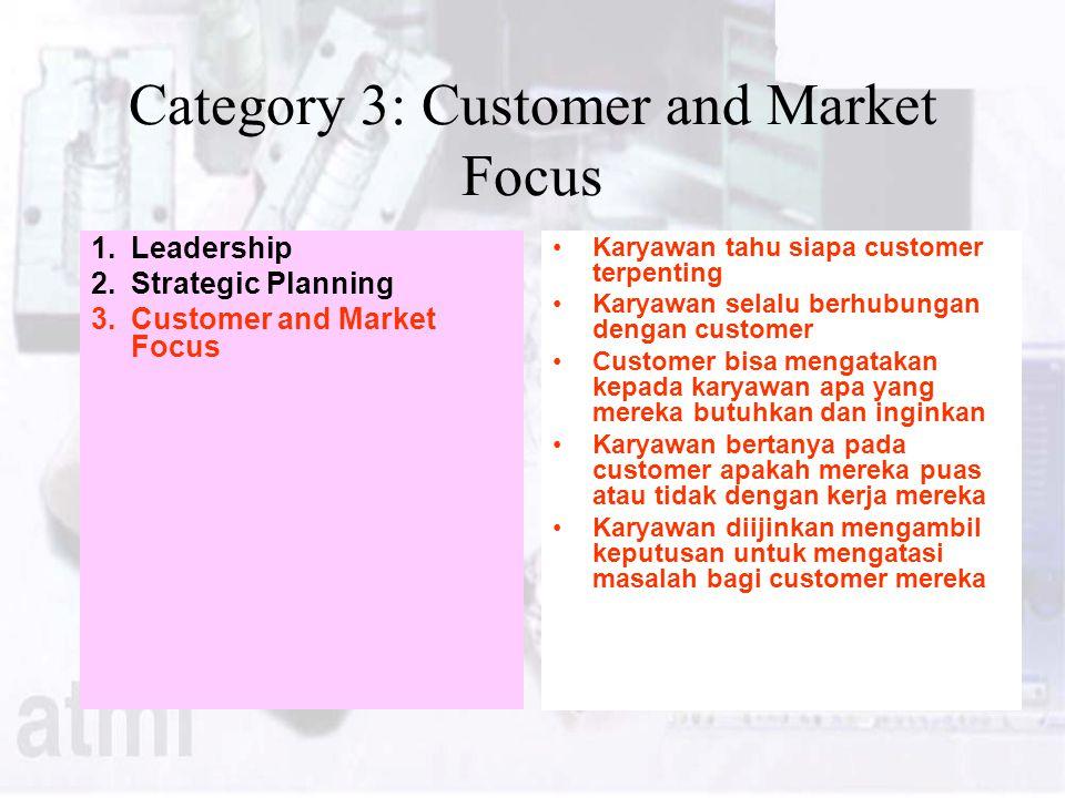 Category 3: Customer and Market Focus 1.Leadership 2.Strategic Planning 3.Customer and Market Focus Karyawan tahu siapa customer terpenting Karyawan selalu berhubungan dengan customer Customer bisa mengatakan kepada karyawan apa yang mereka butuhkan dan inginkan Karyawan bertanya pada customer apakah mereka puas atau tidak dengan kerja mereka Karyawan diijinkan mengambil keputusan untuk mengatasi masalah bagi customer mereka