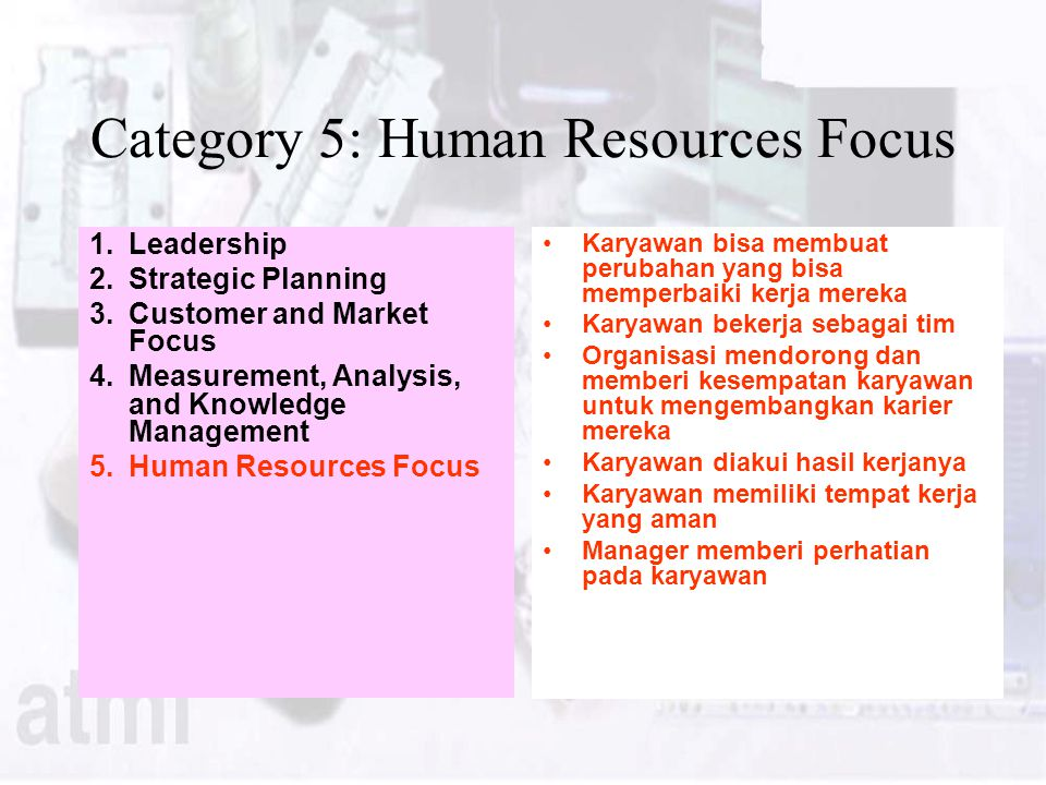 Category 5: Human Resources Focus 1.Leadership 2.Strategic Planning 3.Customer and Market Focus 4.Measurement, Analysis, and Knowledge Management 5.Hu