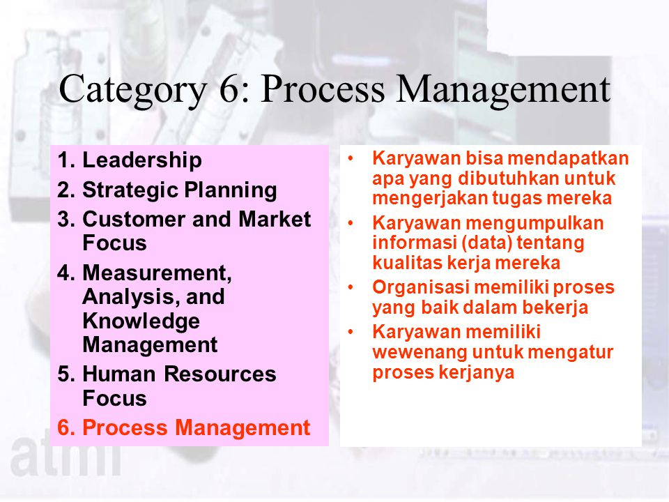 Category 6: Process Management 1.Leadership 2.Strategic Planning 3.Customer and Market Focus 4.Measurement, Analysis, and Knowledge Management 5.Human