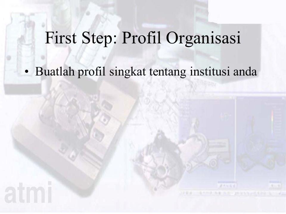 First Step: Profil Organisasi Buatlah profil singkat tentang institusi anda