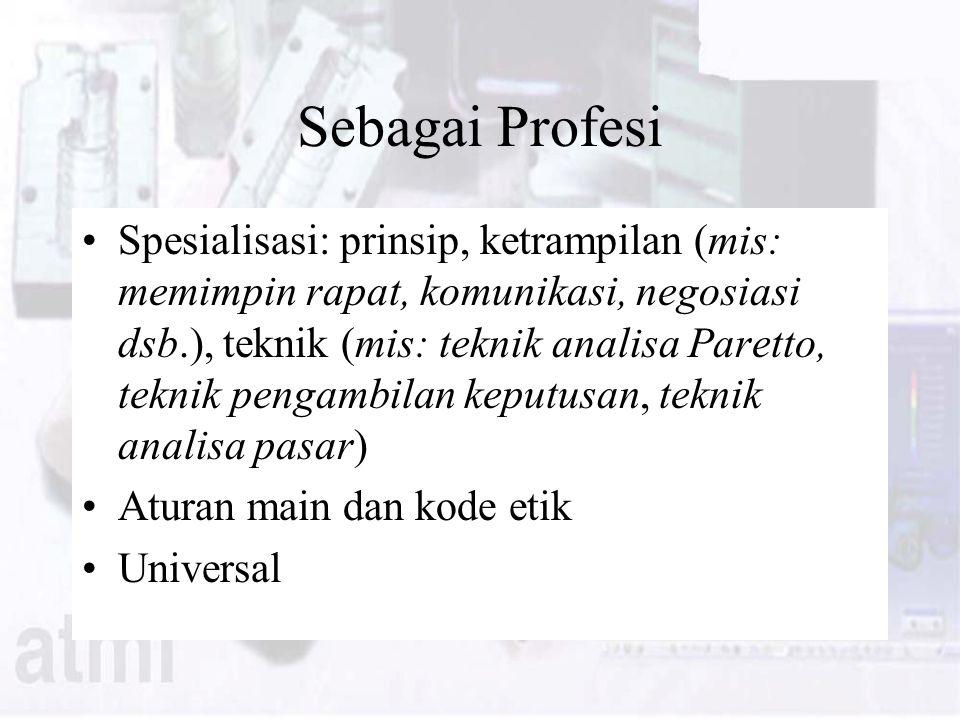 Sebagai Profesi Spesialisasi: prinsip, ketrampilan (mis: memimpin rapat, komunikasi, negosiasi dsb.), teknik (mis: teknik analisa Paretto, teknik pengambilan keputusan, teknik analisa pasar) Aturan main dan kode etik Universal