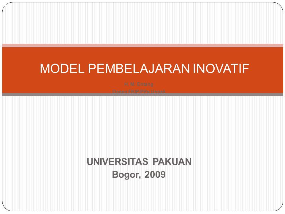 H. M. Entang Dosen FKIP/PPs Unpak UNIVERSITAS PAKUAN Bogor, 2009 MODEL PEMBELAJARAN INOVATIF