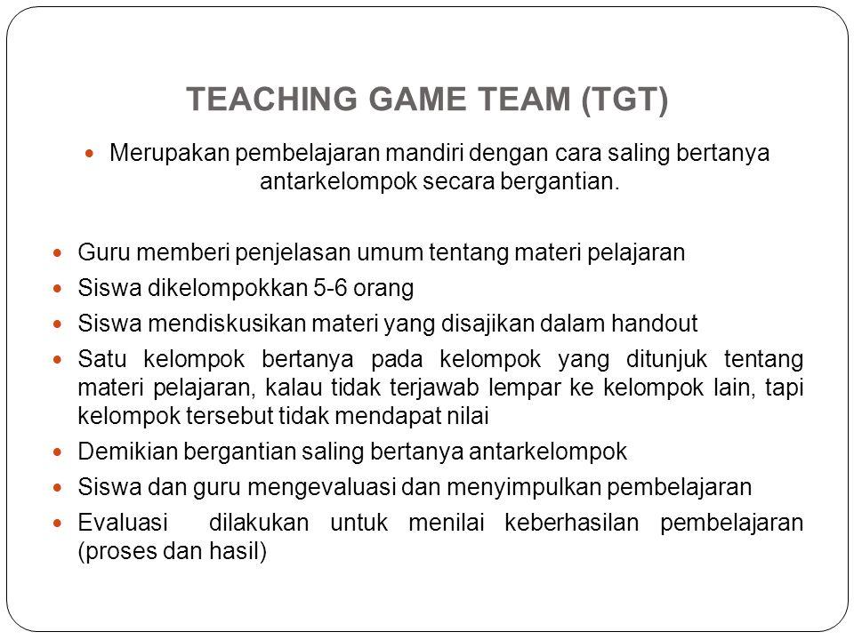 TEACHING GAME TEAM (TGT) Merupakan pembelajaran mandiri dengan cara saling bertanya antarkelompok secara bergantian. Guru memberi penjelasan umum tent