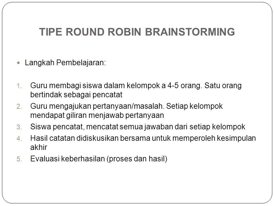 TIPE ROUND ROBIN BRAINSTORMING Langkah Pembelajaran: 1. Guru membagi siswa dalam kelompok a 4-5 orang. Satu orang bertindak sebagai pencatat 2. Guru m