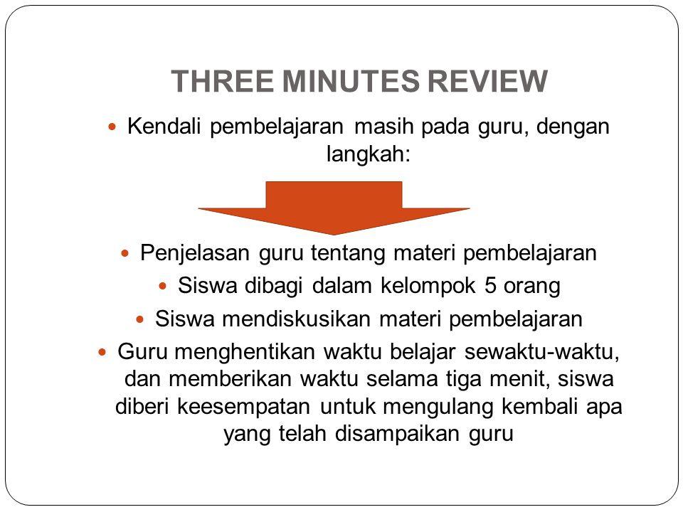 THREE MINUTES REVIEW Kendali pembelajaran masih pada guru, dengan langkah: Penjelasan guru tentang materi pembelajaran Siswa dibagi dalam kelompok 5 o