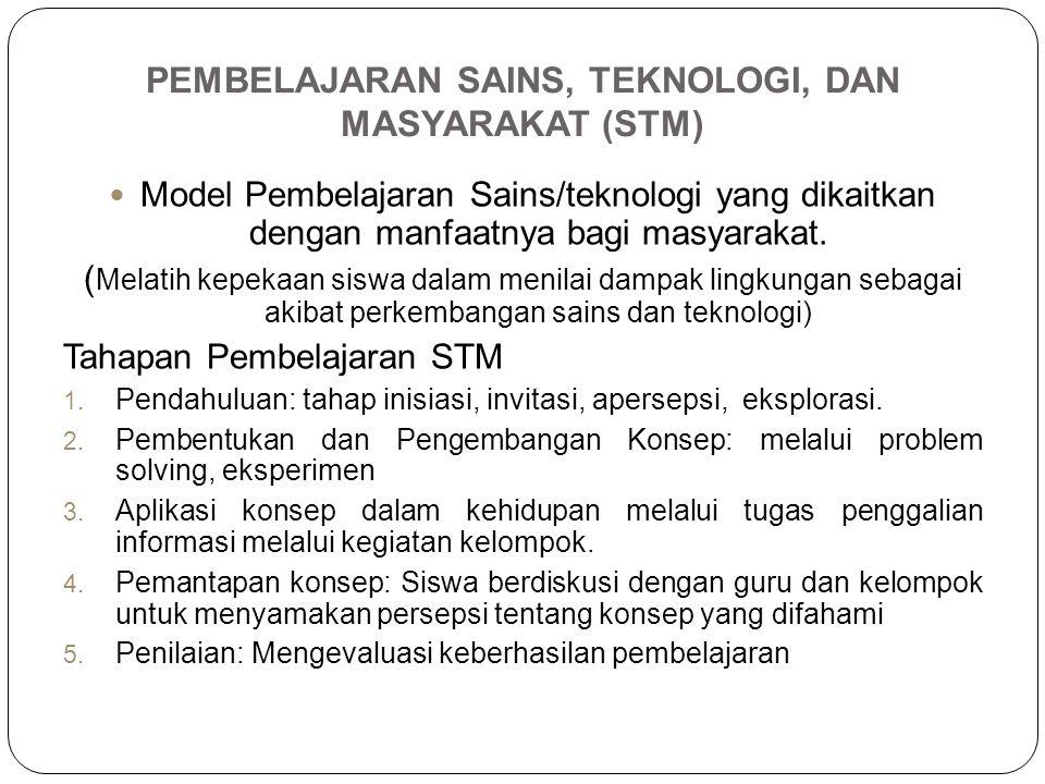 PEMBELAJARAN SAINS, TEKNOLOGI, DAN MASYARAKAT (STM) Model Pembelajaran Sains/teknologi yang dikaitkan dengan manfaatnya bagi masyarakat. ( Melatih kep