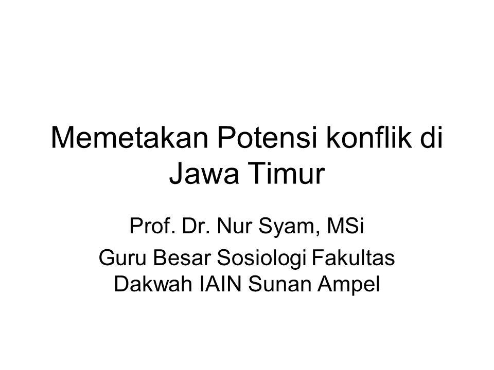 Memetakan Potensi konflik di Jawa Timur Prof. Dr. Nur Syam, MSi Guru Besar Sosiologi Fakultas Dakwah IAIN Sunan Ampel