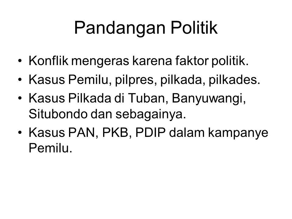 Pandangan Politik Konflik mengeras karena faktor politik. Kasus Pemilu, pilpres, pilkada, pilkades. Kasus Pilkada di Tuban, Banyuwangi, Situbondo dan