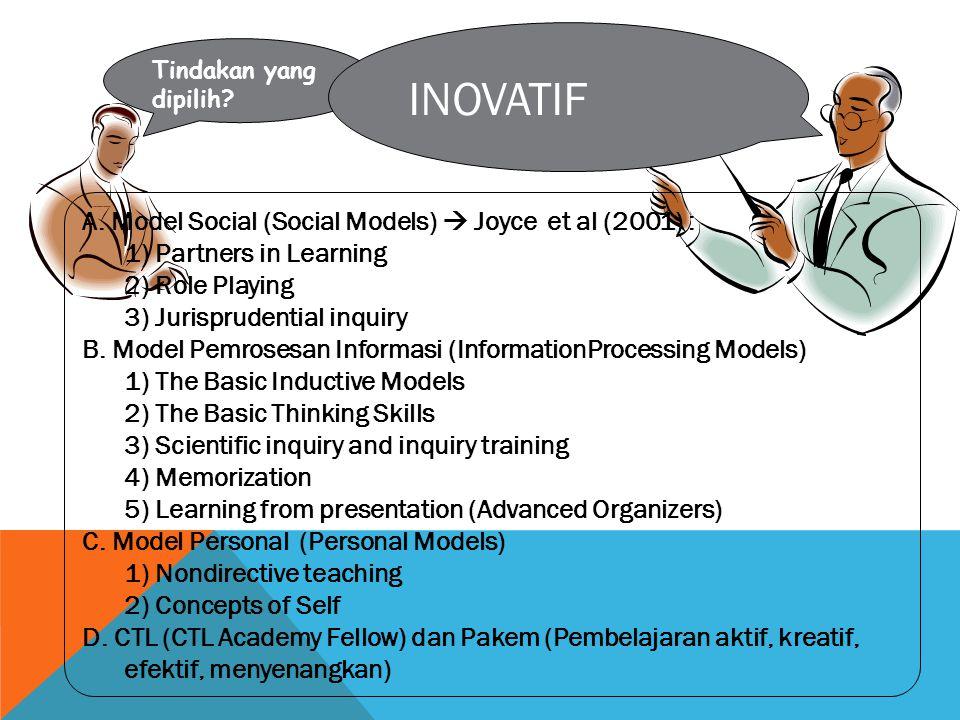 Tindakan yang dipilih? INOVATIF A. Model Social (Social Models)  Joyce et al (2001) : 1) Partners in Learning 2) Role Playing 3) Jurisprudential inqu