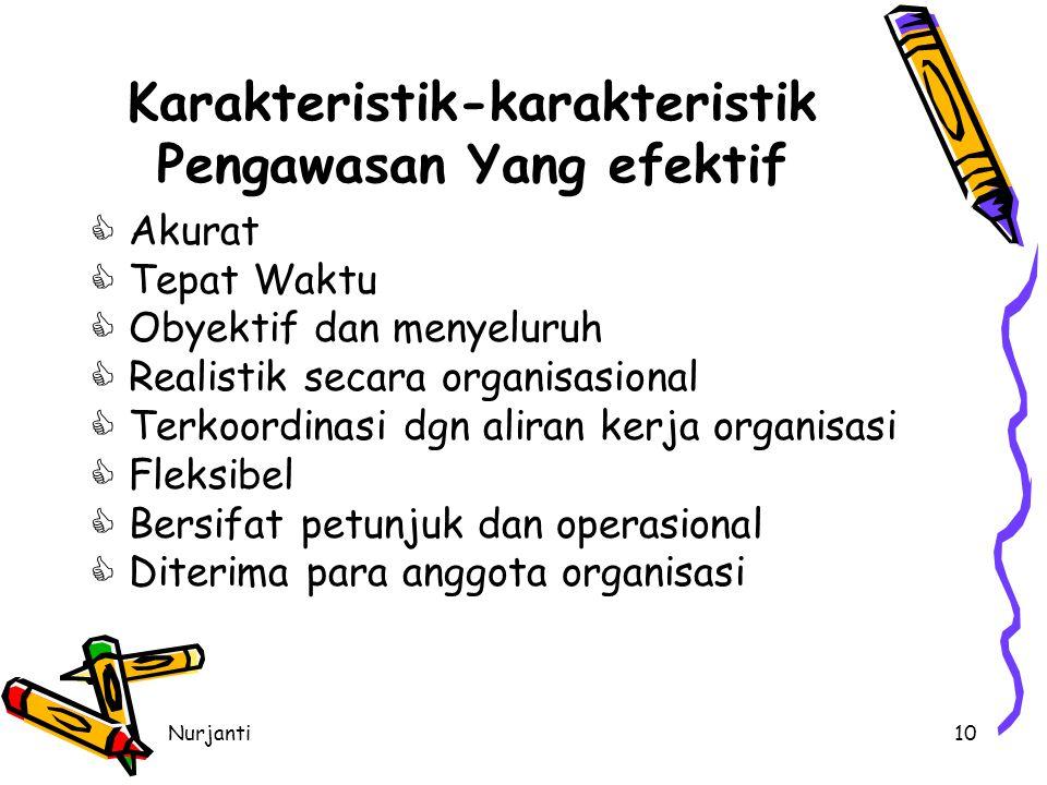 Nurjanti10 Karakteristik-karakteristik Pengawasan Yang efektif  Akurat  Tepat Waktu  Obyektif dan menyeluruh  Realistik secara organisasional  Terkoordinasi dgn aliran kerja organisasi  Fleksibel  Bersifat petunjuk dan operasional  Diterima para anggota organisasi