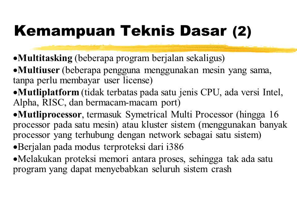  Multitasking (beberapa program berjalan sekaligus)  Multiuser (beberapa pengguna menggunakan mesin yang sama, tanpa perlu membayar user license)  Mutliplatform (tidak terbatas pada satu jenis CPU, ada versi Intel, Alpha, RISC, dan bermacam-macam port)  Mutliprocessor, termasuk Symetrical Multi Processor (hingga 16 processor pada satu mesin) atau kluster sistem (menggunakan banyak processor yang terhubung dengan network sebagai satu sistem)  Berjalan pada modus terproteksi dari i386  Melakukan proteksi memori antara proses, sehingga tak ada satu program yang dapat menyebabkan seluruh sistem crash Kemampuan Teknis Dasar (2)