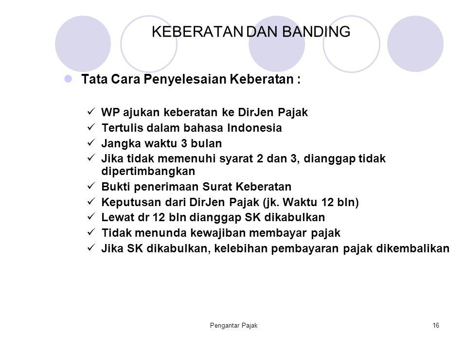 Pengantar Pajak16 KEBERATAN DAN BANDING Tata Cara Penyelesaian Keberatan : WP ajukan keberatan ke DirJen Pajak Tertulis dalam bahasa Indonesia Jangka