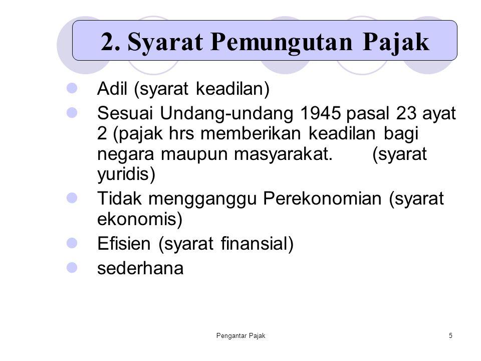 Pengantar Pajak5 Adil (syarat keadilan) Sesuai Undang-undang 1945 pasal 23 ayat 2 (pajak hrs memberikan keadilan bagi negara maupun masyarakat. (syara