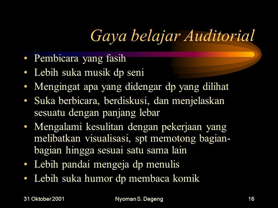 31 Oktober 2001Nyoman S. Degeng15 Gaya belajar Auditorial Berbicara pada diri sendiri ketika bekerja Mudah terganggu oleh keributan Menggerakkan bibir