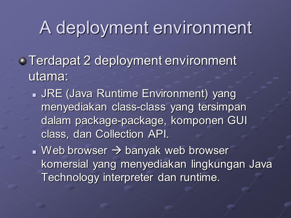 A deployment environment Terdapat 2 deployment environment utama: JRE (Java Runtime Environment) yang menyediakan class-class yang tersimpan dalam pac