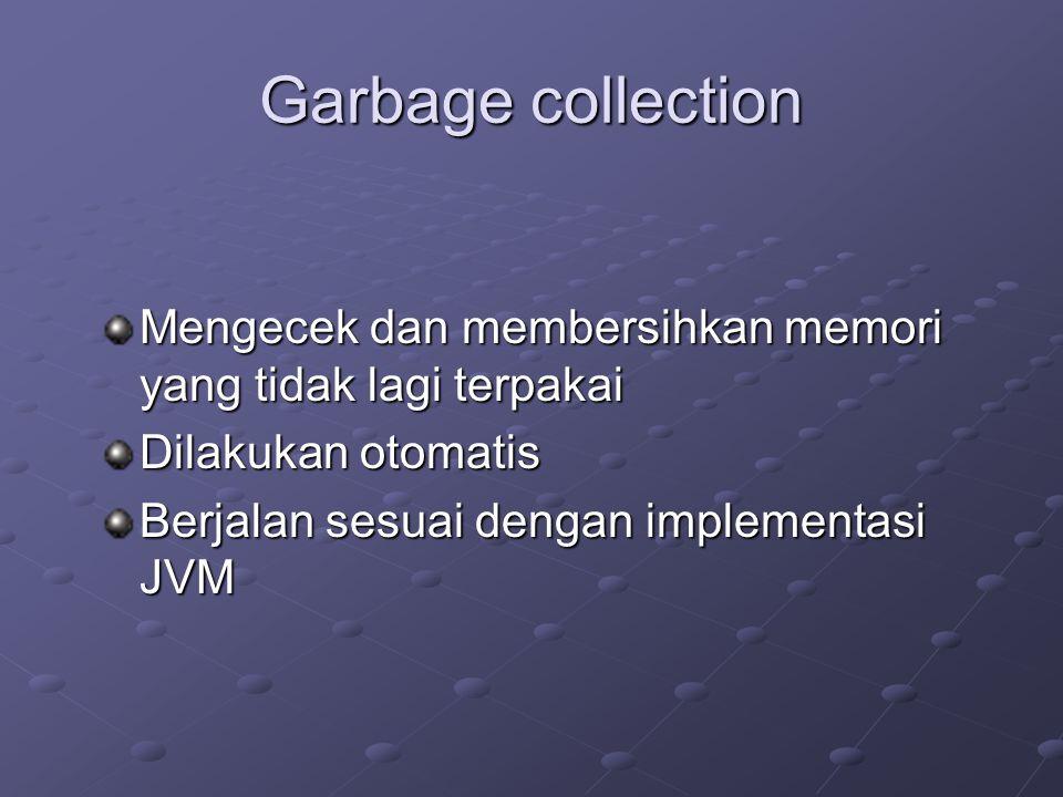 Garbage collection Mengecek dan membersihkan memori yang tidak lagi terpakai Dilakukan otomatis Berjalan sesuai dengan implementasi JVM