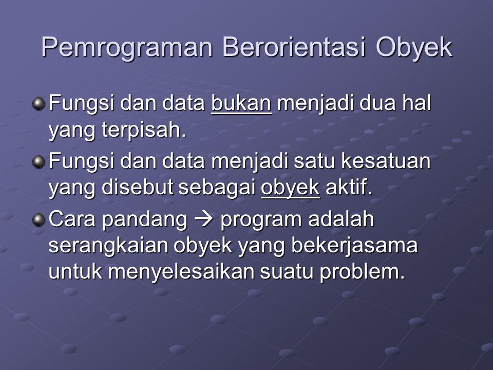 Pemrograman Berorientasi Obyek Fungsi dan data bukan menjadi dua hal yang terpisah. Fungsi dan data menjadi satu kesatuan yang disebut sebagai obyek a