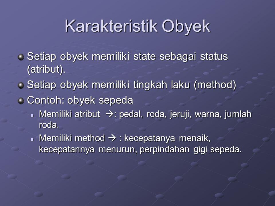 Karakteristik Obyek Setiap obyek memiliki state sebagai status (atribut). Setiap obyek memiliki tingkah laku (method) Contoh: obyek sepeda Memiliki at