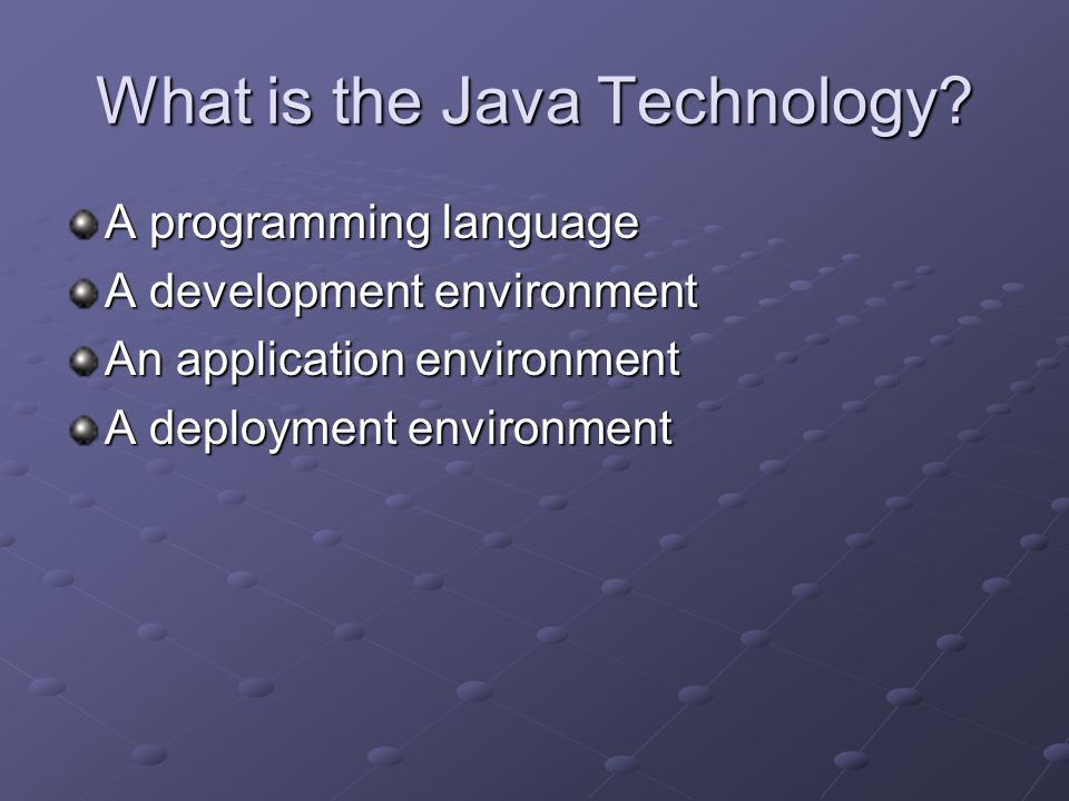 What is the Java Technology? A programming language A development environment An application environment A deployment environment