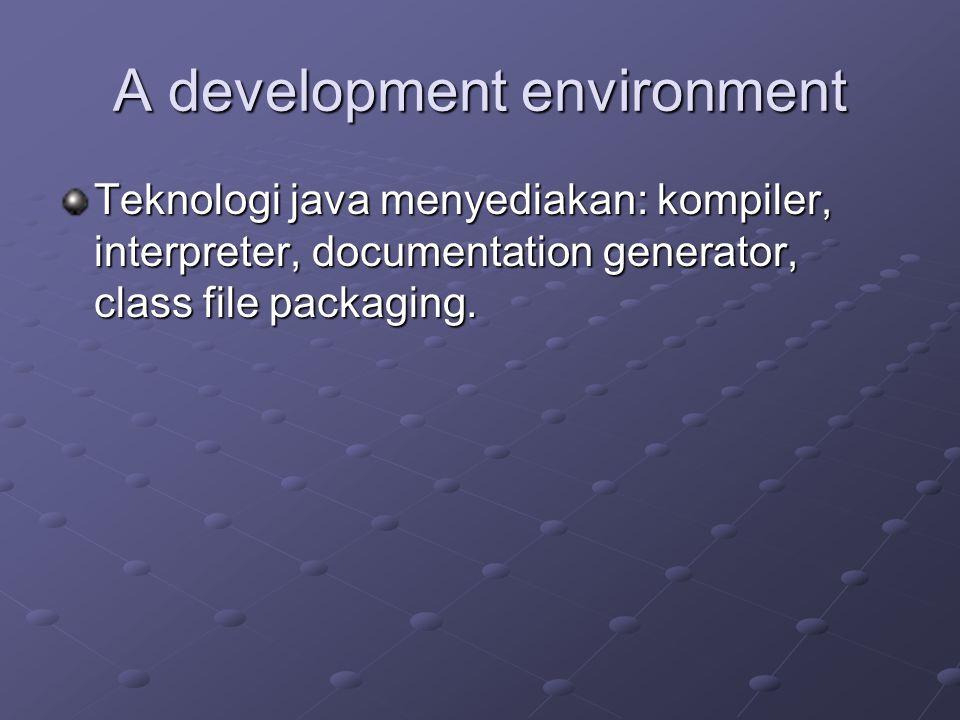 A development environment Teknologi java menyediakan: kompiler, interpreter, documentation generator, class file packaging.
