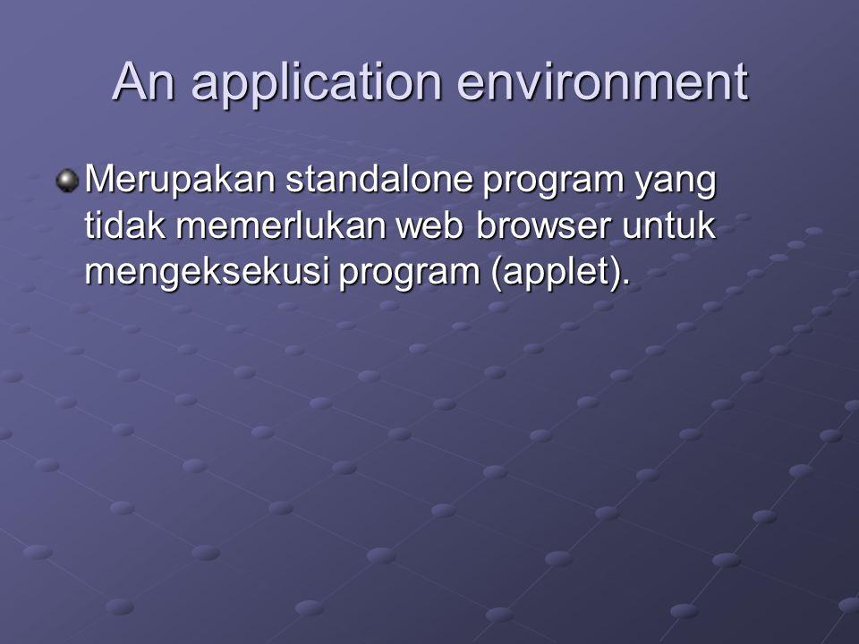 An application environment Merupakan standalone program yang tidak memerlukan web browser untuk mengeksekusi program (applet).