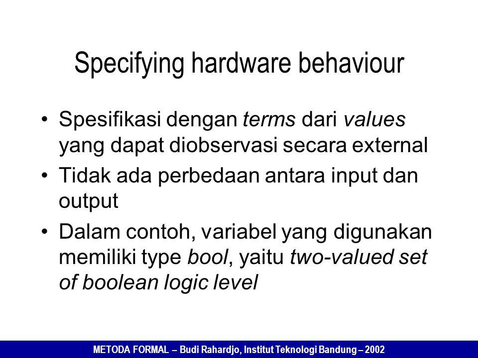 METODA FORMAL – Budi Rahardjo, Institut Teknologi Bandung – 2002 Specifying hardware behaviour Spesifikasi dengan terms dari values yang dapat diobservasi secara external Tidak ada perbedaan antara input dan output Dalam contoh, variabel yang digunakan memiliki type bool, yaitu two-valued set of boolean logic level