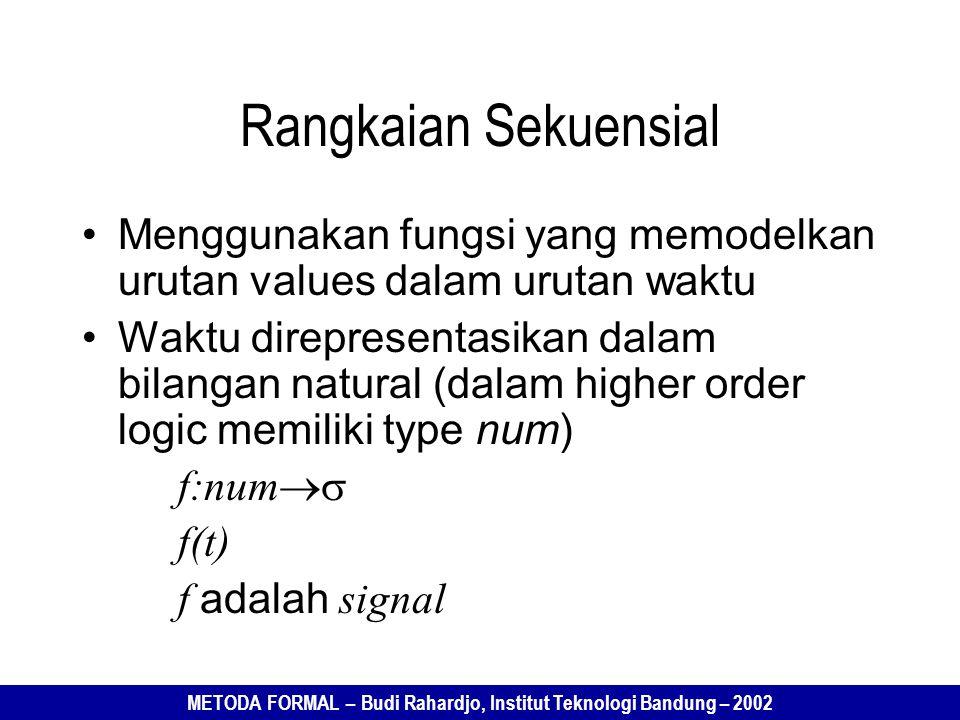 METODA FORMAL – Budi Rahardjo, Institut Teknologi Bandung – 2002 Rangkaian Sekuensial Menggunakan fungsi yang memodelkan urutan values dalam urutan waktu Waktu direpresentasikan dalam bilangan natural (dalam higher order logic memiliki type num) f:num  f(t) f adalah signal