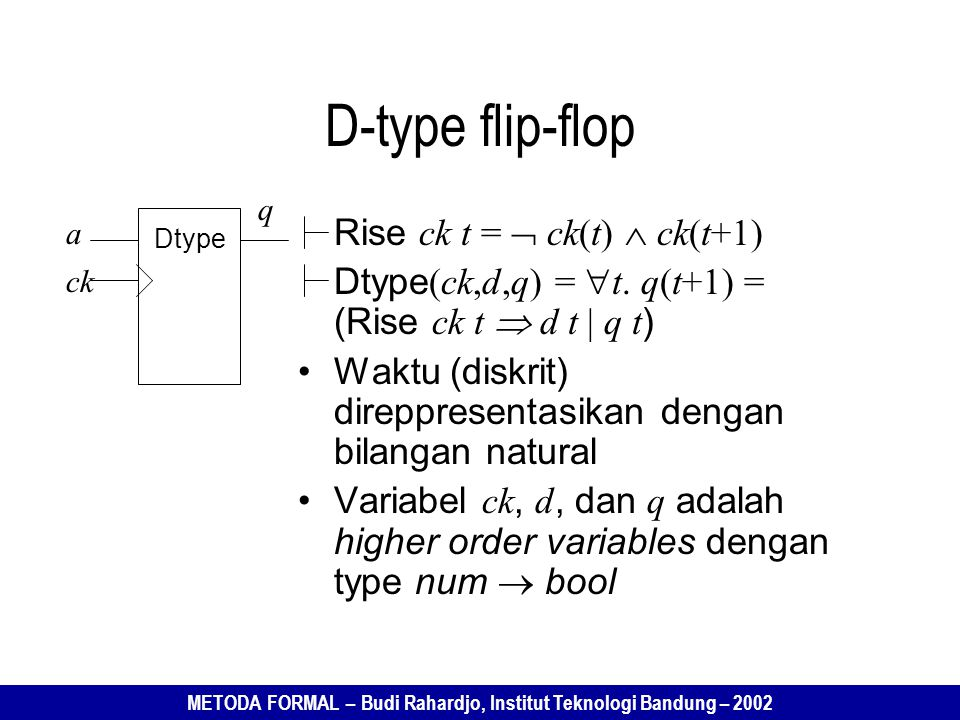 METODA FORMAL – Budi Rahardjo, Institut Teknologi Bandung – 2002 D-type flip-flop Rise ck t =  ck(t)  ck(t+1) Dtype (ck,d,q) =  t. q(t+1) = (Rise c