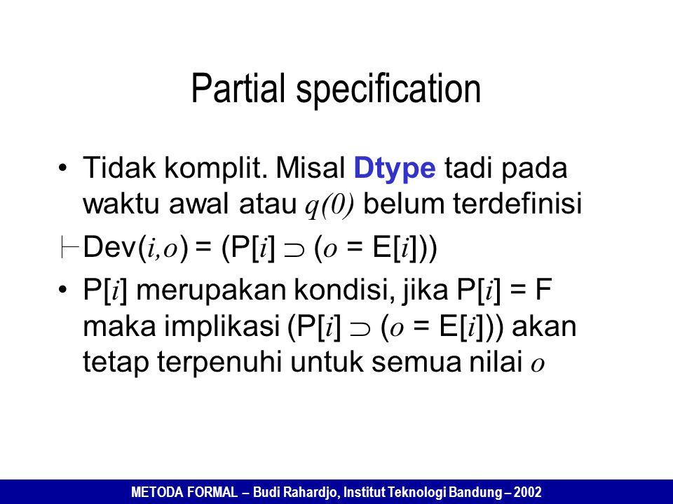 METODA FORMAL – Budi Rahardjo, Institut Teknologi Bandung – 2002 Partial specification Tidak komplit. Misal Dtype tadi pada waktu awal atau q(0) belum