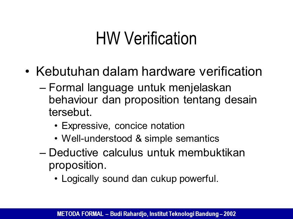 METODA FORMAL – Budi Rahardjo, Institut Teknologi Bandung – 2002 HW Verification Kebutuhan dalam hardware verification –Formal language untuk menjelaskan behaviour dan proposition tentang desain tersebut.