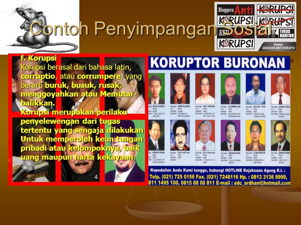 Contoh Penyimpangan Sosial f. Korupsi Korupsi berasal dari bahasa latin, corruptio, atau corrumpere, yang berarti buruk, busuk, rusak, menggoyahkan at