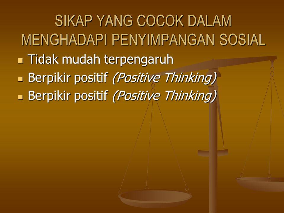 SIKAP YANG COCOK DALAM MENGHADAPI PENYIMPANGAN SOSIAL Tidak mudah terpengaruh Tidak mudah terpengaruh Berpikir positif (Positive Thinking) Berpikir po