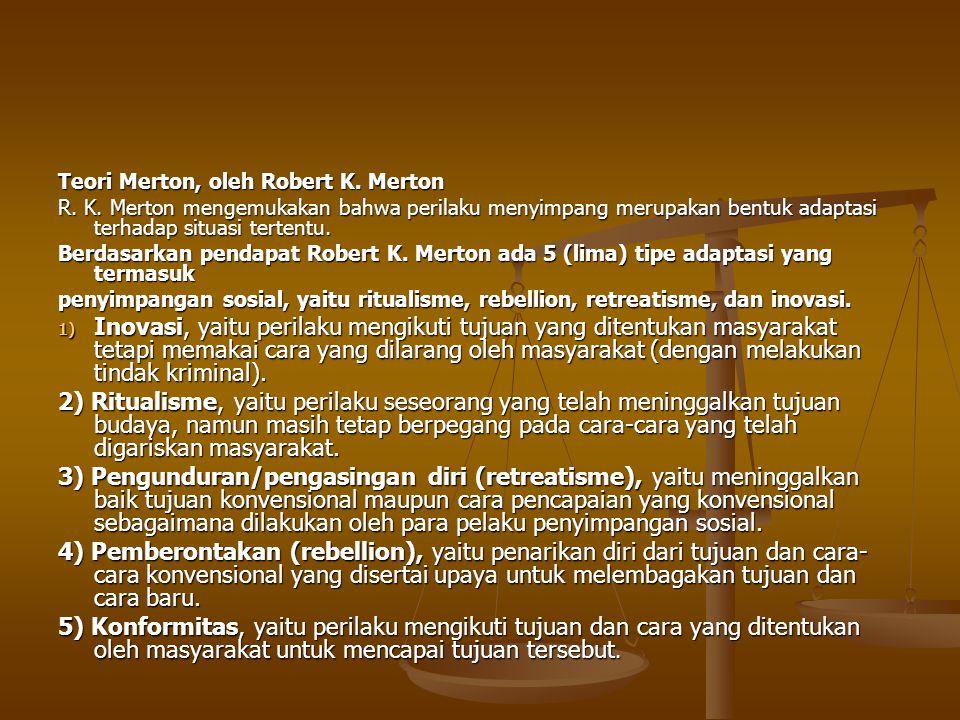 Teori Merton, oleh Robert K. Merton R. K. Merton mengemukakan bahwa perilaku menyimpang merupakan bentuk adaptasi terhadap situasi tertentu. Berdasark