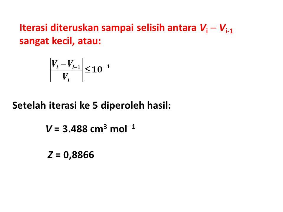 Iterasi diteruskan sampai selisih antara V i  V i-1 sangat kecil, atau: Setelah iterasi ke 5 diperoleh hasil: Z = 0,8866 V = 3.488 cm 3 mol  1