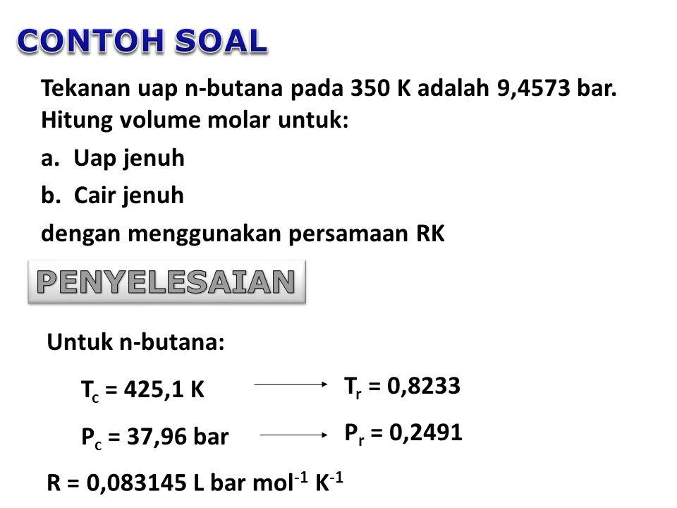 Tekanan uap n-butana pada 350 K adalah 9,4573 bar. Hitung volume molar untuk: a. Uap jenuh b. Cair jenuh dengan menggunakan persamaan RK Untuk n-butan