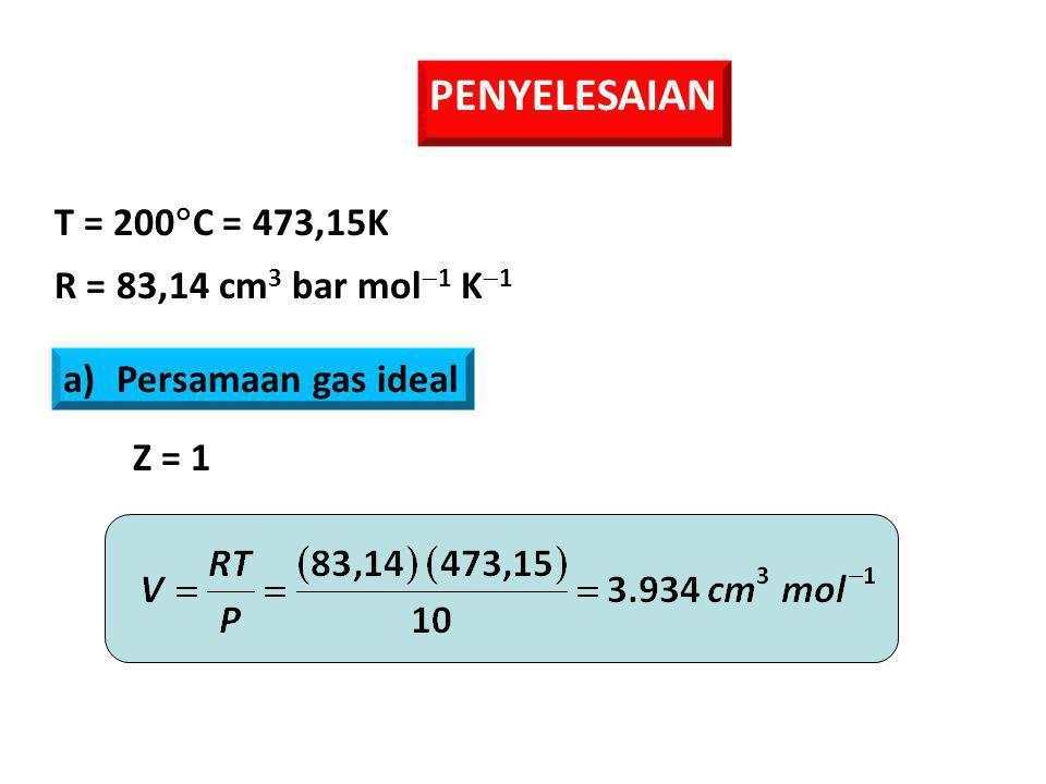 PENYELESAIAN T = 200  C = 473,15K R = 83,14 cm 3 bar mol  1 K  1 a)Persamaan gas ideal Z = 1