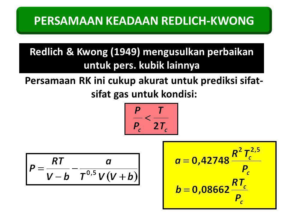 PERSAMAAN KEADAAN REDLICH-KWONG Redlich & Kwong (1949) mengusulkan perbaikan untuk pers. kubik lainnya Persamaan RK ini cukup akurat untuk prediksi si