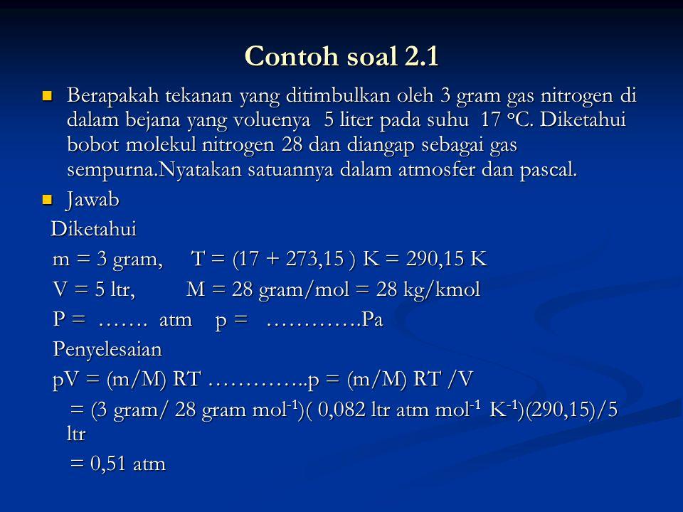 Contoh soal 2.1 Berapakah tekanan yang ditimbulkan oleh 3 gram gas nitrogen di dalam bejana yang voluenya 5 liter pada suhu 17 o C. Diketahui bobot mo