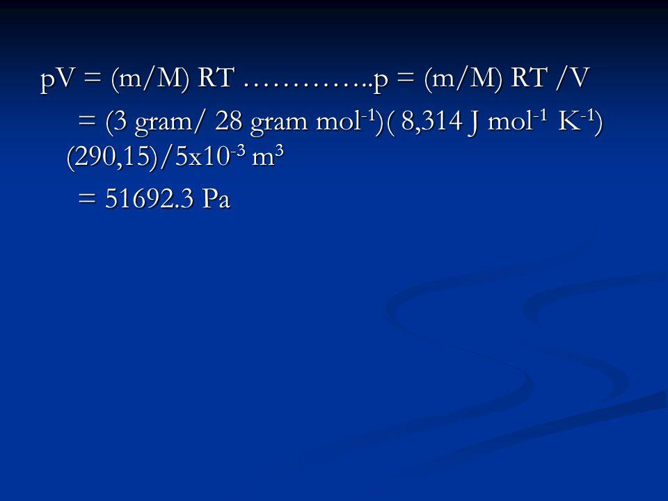 pV = (m/M) RT …………..p = (m/M) RT /V = (3 gram/ 28 gram mol -1 )( 8,314 J mol -1 K -1 ) (290,15)/5x10 -3 m 3 = (3 gram/ 28 gram mol -1 )( 8,314 J mol -