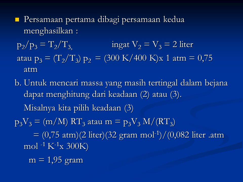 Persamaan pertama dibagi persamaan kedua menghasilkan : Persamaan pertama dibagi persamaan kedua menghasilkan : p 2 /p 3 = T 2 /T 3, ingat V 2 = V 3 =