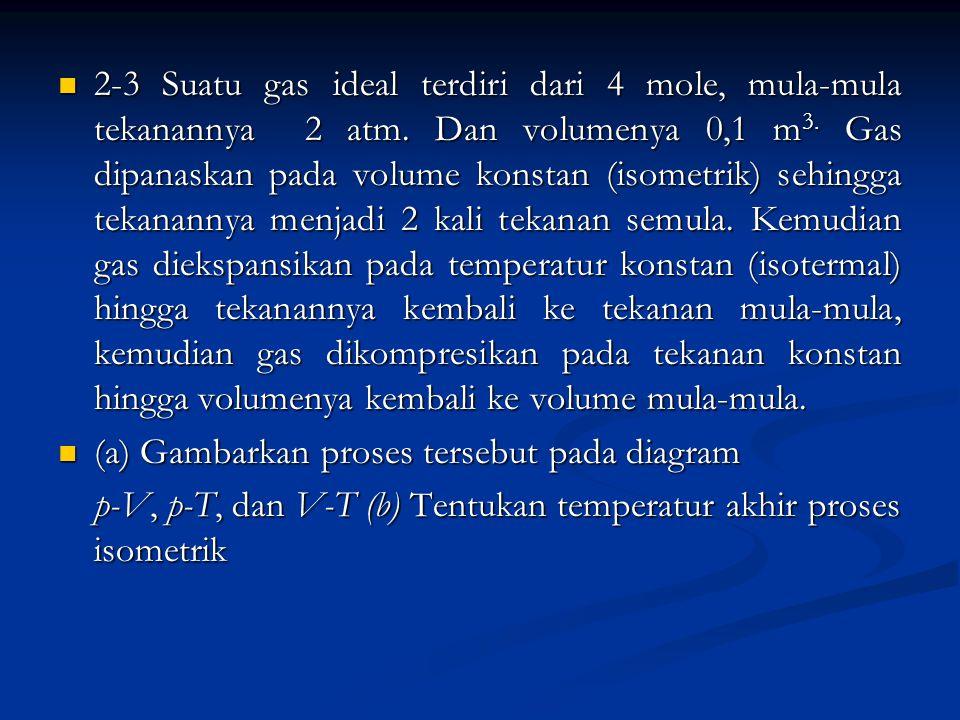 2-3 Suatu gas ideal terdiri dari 4 mole, mula-mula tekanannya 2 atm. Dan volumenya 0,1 m 3. Gas dipanaskan pada volume konstan (isometrik) sehingga te