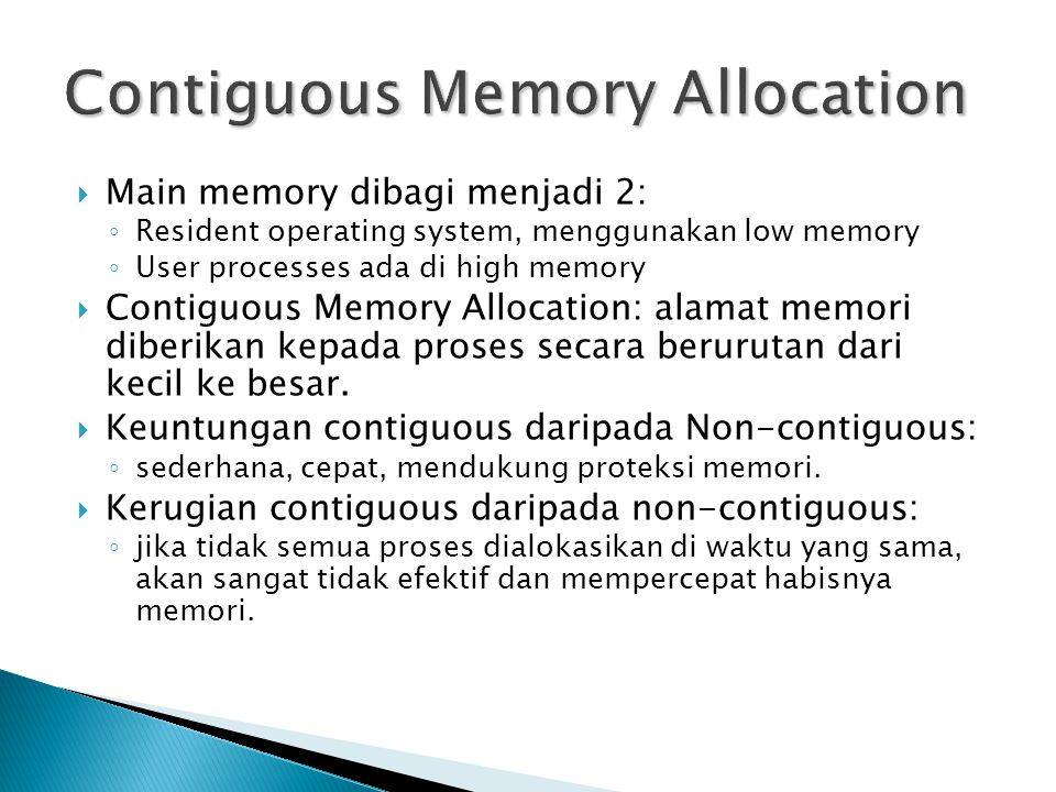  Main memory dibagi menjadi 2: ◦ Resident operating system, menggunakan low memory ◦ User processes ada di high memory  Contiguous Memory Allocation