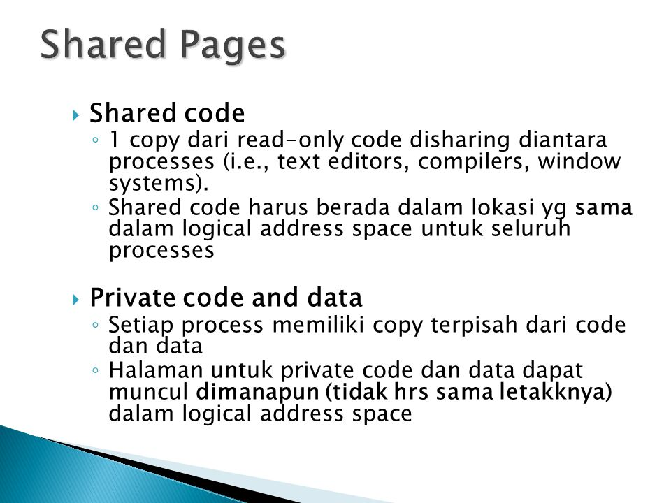  Shared code ◦ 1 copy dari read-only code disharing diantara processes (i.e., text editors, compilers, window systems). ◦ Shared code harus berada da