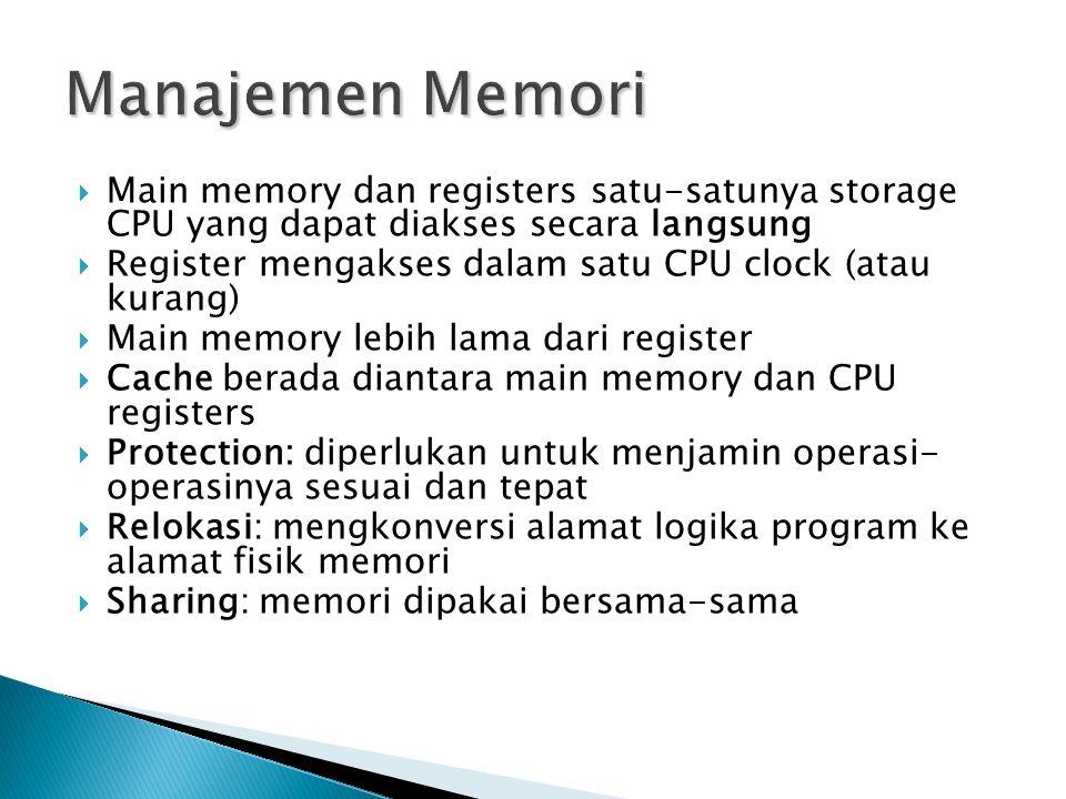  Main memory dan registers satu-satunya storage CPU yang dapat diakses secara langsung  Register mengakses dalam satu CPU clock (atau kurang)  Main memory lebih lama dari register  Cache berada diantara main memory dan CPU registers  Protection: diperlukan untuk menjamin operasi- operasinya sesuai dan tepat  Relokasi: mengkonversi alamat logika program ke alamat fisik memori  Sharing: memori dipakai bersama-sama