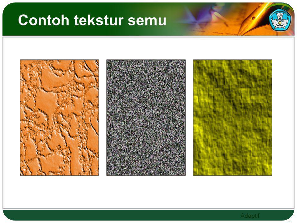 Adaptif Tekstur di bagi jadi dua a. Tekstur nyata Tekstur yang bisa diraba dan dilihat b. Tekstur semu Tekstur yang tidak memiliki kesan yang sama ant