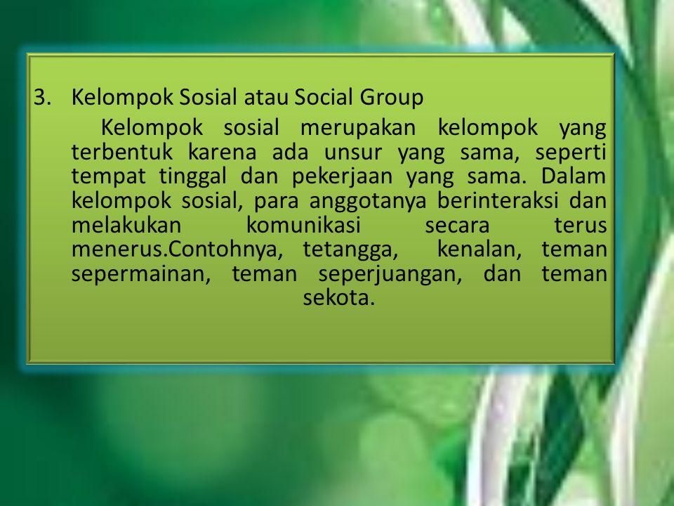 3.Kelompok Sosial atau Social Group Kelompok sosial merupakan kelompok yang terbentuk karena ada unsur yang sama, seperti tempat tinggal dan pekerjaan