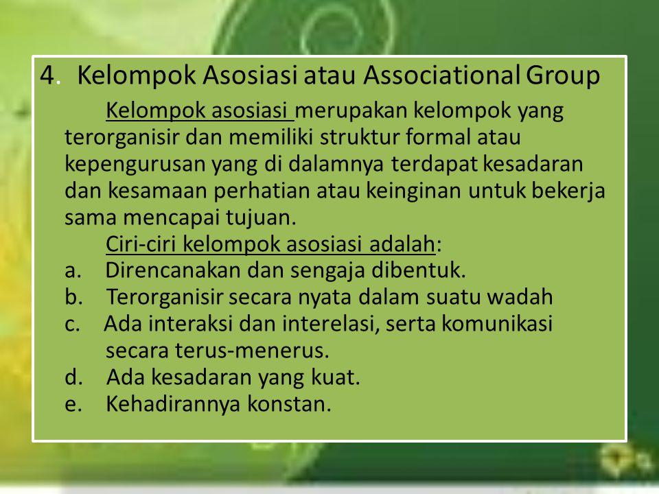 4.Kelompok Asosiasi atau Associational Group Kelompok asosiasi merupakan kelompok yang terorganisir dan memiliki struktur formal atau kepengurusan yan