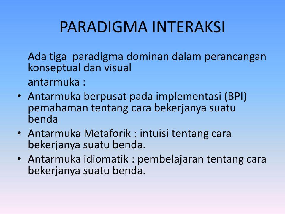 PARADIGMA INTERAKSI Ada tiga paradigma dominan dalam perancangan konseptual dan visual antarmuka : Antarmuka berpusat pada implementasi (BPI) pemahama